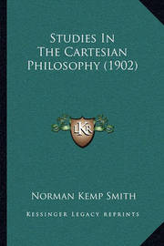 Studies in the Cartesian Philosophy (1902) Studies in the Cartesian Philosophy (1902) by Norman Kemp Smith