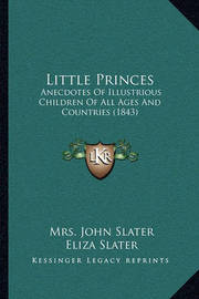 Little Princes: Anecdotes of Illustrious Children of All Ages and Countries (1843) by Eliza Slater
