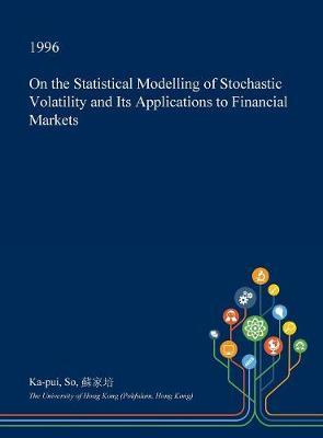 On the Statistical Modelling of Stochastic Volatility and Its Applications to Financial Markets by Ka-Pui So