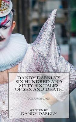 Dandy Darkly's Six Hundred and Sixty-Six Tales of Sex and Death by Dandy Darkly