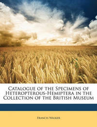 Catalogue of the Specimens of Heteropterous-Hemiptera in the Collection of the British Museum by Francis Walker