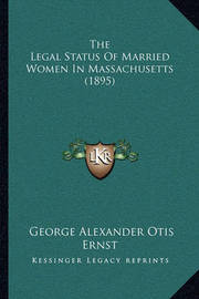 The Legal Status of Married Women in Massachusetts (1895) by George Alexander Otis Ernst