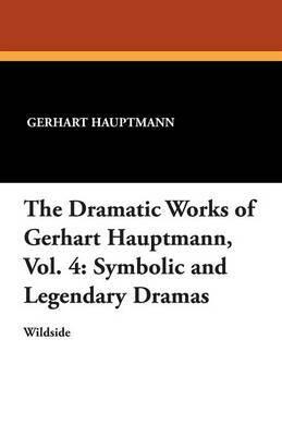 The Dramatic Works of Gerhart Hauptmann, Vol. 4 by Gerhart Hauptmann