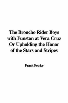 The Broncho Rider Boys with Funston at Vera Cruz or Upholding the Honor of the Stars and Stripes by Frank Fowler