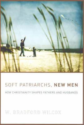 Soft Patriarchs, New Men by W. Bradford Wilcox