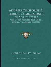 Address of George B. Loring, Commissioner of Agriculture: And Other Proceedings of the Cotton Convention (1881) by George Bailey Loring
