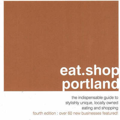Eat.Shop.Portland: The Indispensible Guide to Stylishly Unique, Locally Owned Eating and Shopping Establishments by Kaie Wellman