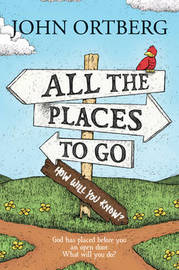 All the Places to Go... How Will You Know? by John Ortberg