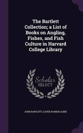 The Bartlett Collection; A List of Books on Angling, Fishes, and Fish Culture in Harvard College Library by John Bartlett