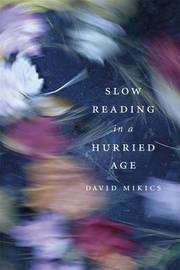 Slow Reading in a Hurried Age by David Mikics