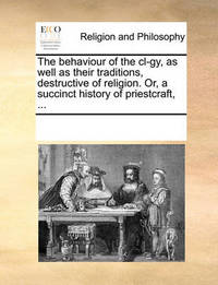 The Behaviour of the CL-Gy, as Well as Their Traditions, Destructive of Religion. Or, a Succinct History of Priestcraft, ... by Multiple Contributors