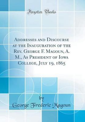 Addresses and Discourse at the Inauguration of the REV. George F. Magoun, A. M., as President of Iowa College, July 19, 1865 (Classic Reprint) by George Frederic Magoun