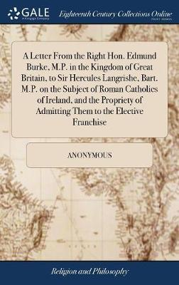A Letter from the Right Hon. Edmund Burke, M.P. in the Kingdom of Great Britain, to Sir Hercules Langrishe, Bart. M.P. on the Subject of Roman Catholics of Ireland, and the Propriety of Admitting Them to the Elective Franchise by * Anonymous image