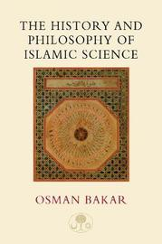 The History and Philosophy of Islamic Science by Osman Bakar