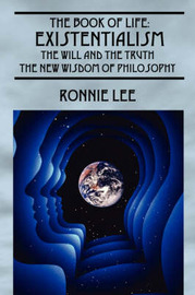 The Book of Life: Existentialism, the Will and the Truth - The New Wisdom of Philosophy by Ronnie Lee image