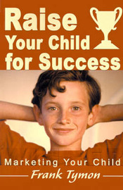 Raise Your Child for Success: Marketing Your Child by Frank Tymon image