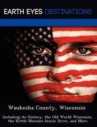 Waukesha County, Wisconsin: Including Its History, the Old World Wisconsin, the Kettle Moraine Scenic Drive, and More by Fran Sharmen