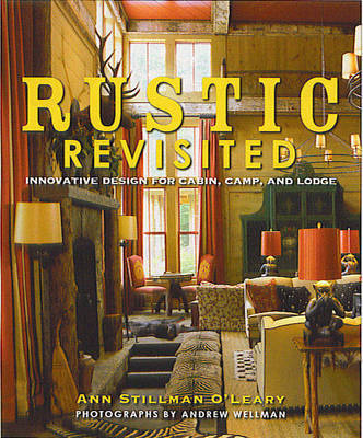 Rustic Revisited: Innovative Design for Cabin, Camp and Lodge by Ann Stillman O'Leary