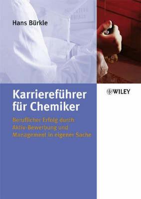 Karrierefuhrer Fur Chemiker: Beruflicher Erfolg Durch Aktiv-Bewerbung Und Management in Eigener Sache by Hans Burkle