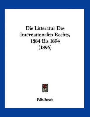 Die Litteratur Des Internationalen Rechts, 1884 Bis 1894 (1896) by Felix Stoerk