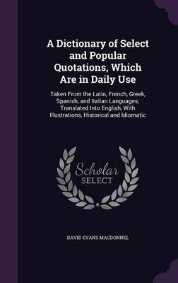 A Dictionary of Select and Popular Quotations, Which Are in Daily Use by David Evans Macdonnel