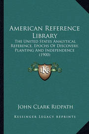 American Reference Library: The United States Analytical Reference, Epochs of Discovery, Planting and Independence (1900) by John Clark Ridpath
