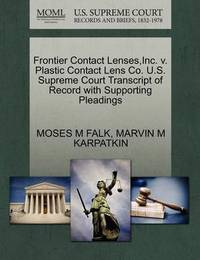 Frontier Contact Lenses, Inc. V. Plastic Contact Lens Co. U.S. Supreme Court Transcript of Record with Supporting Pleadings by Moses M Falk