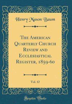 The American Quarterly Church Review and Ecclesiastical Register, 1859-60, Vol. 12 (Classic Reprint) by Henry Mason Baum