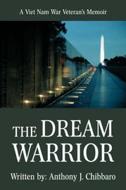 The Dream Warrior: A Viet Nam War Veteran's Memoir by Anthony J Chibbaro