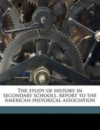 The Study of History in Secondary Schools, Report to the American Historical Association by Andrew Cunningham McLaughlin