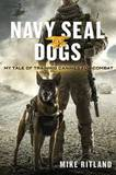 Navy Seal Dogs: My Tale of Training Canines for Combat by Michael Ritland