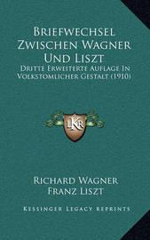Briefwechsel Zwischen Wagner Und Liszt: Dritte Erweiterte Auflage in Volkstomlicher Gestalt (1910) by Franz Liszt