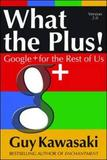 What the Plus!: Google+ for the Rest of Us by Guy Kawasaki