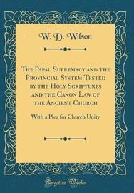 The Papal Supremacy and the Provincial System Tested by the Holy Scriptures and the Canon Law of the Ancient Church by W D Wilson image