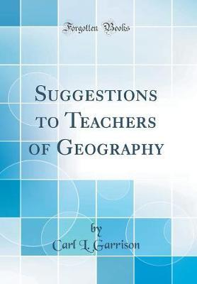 Suggestions to Teachers of Geography (Classic Reprint) by Carl L Garrison