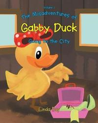 The Misadventures of Gabby Duck Going to the City by Linda Fay