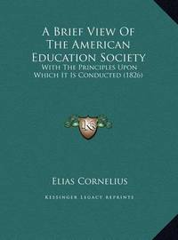 A Brief View of the American Education Society a Brief View of the American Education Society: With the Principles Upon Which It Is Conducted (1826) with the Principles Upon Which It Is Conducted (1826) by Elias Cornelius