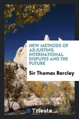 New Methods of Adjusting International Disputes and the Future by Sir Thomas Barclay