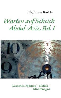 Warten Auf Scheich Abdul-Aziz, Bd. I by Sigrid von Broich image