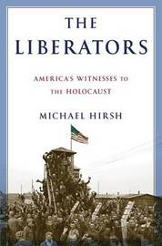 The Liberators: America's Witnesses to the Holocaust by Michael Hirsh image