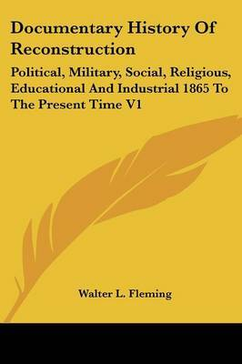 Documentary History of Reconstruction: Political, Military, Social, Religious, Educational and Industrial 1865 to the Present Time V1 by Walter Lynwood Fleming image