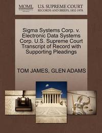 SIGMA Systems Corp. V. Electronic Data Systems Corp. U.S. Supreme Court Transcript of Record with Supporting Pleadings by Tom James