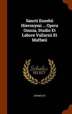 Sancti Eusebii Hieronymi ... Opera Omnia, Studio Et Labore Vallarsii Et Maffaeii by Jerome (St )