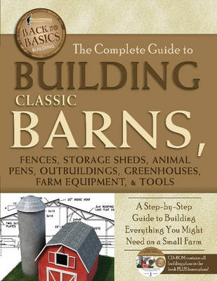 The Complete Guide to Building Classic Barns, Fences, Storage Sheds, Animal Pens, Outbuildings, Greenhouses, Farm Equipment, & Tools : A Step-By-Step Guide to Building Everything You Might Need on a Small Farm -- With Companion CD-ROM by Atlantic Publishing Co