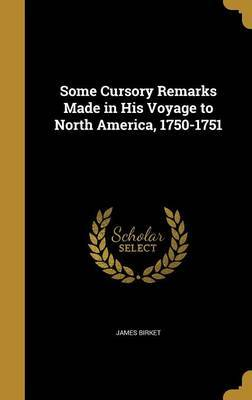 Some Cursory Remarks Made in His Voyage to North America, 1750-1751 by James Birket