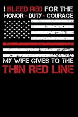 I Bleed Red for the honor, duty, courage my Wife gives to the Thin Red Line by Firefighter Family