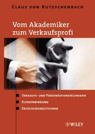 Vom Akademiker Zum Verkaufsprofi: Verkaufs- Und Prasentationstechniken, Kundenbindung, Entscheidungstechnik by Claus Von Kutzschenbach image