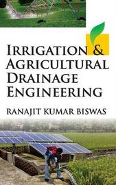 Irrigation and Agricultural Drainage Engineering by Ranajit Kumar Biswas