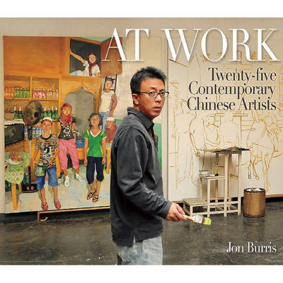 At Work: Twenty-Five Contemporary Chinese Artists by Jon Burris