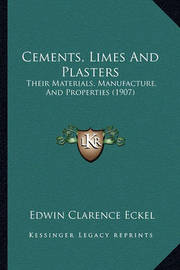 Cements, Limes and Plasters: Their Materials, Manufacture, and Properties (1907) by Edwin Clarence Eckel